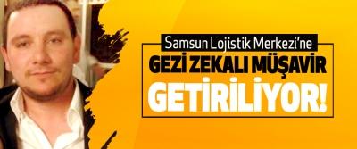 Samsun Lojistik Merkezi'ne Gezi zekalı müşavir getiriliyor!