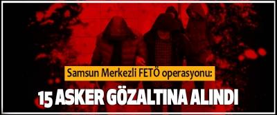 Samsun merkezli FETÖ operasyonu: 15 Asker Gözaltına Alındı