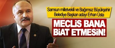 Samsun milletvekili ve Bağımsız Büyükşehir Belediye Başkan adayı Erhan Usta; Meclis bana biat etmesin!