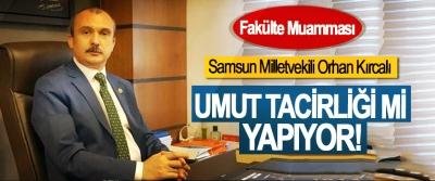 Samsun Milletvekili Orhan Kırcalı, Umut tacirliği mi yapıyor!