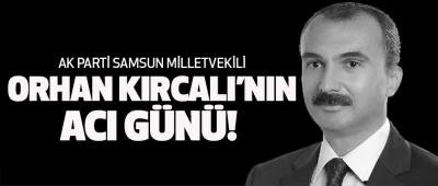 Samsun Milletvekili Orhan Kırcalı'nın Acı Günü