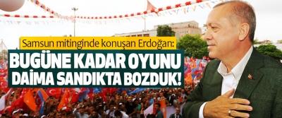 Samsun mitinginde konuşan Erdoğan: Bugüne kadar oyunu daima sandıkta bozduk!