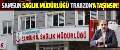 Samsun Sağlık Müdürlüğü de Trabzon'a Taşınsın!