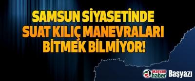 Samsun siyasetinde Suat Kılıç manevraları bitmek bilmiyor!