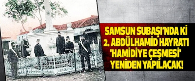 Samsun subaşı'nda ki 2. Abdülhamid Hayratı 'Hamidiye Çeşmesi'  yeniden yapılacak!