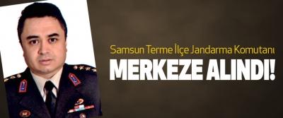 Samsun Terme İlçe Jandarma Komutanı merkeze alındı!