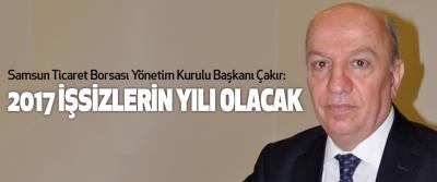 Samsun Ticaret Borsası Yönetim Kurulu Başkanı Çakır:2017 İşsizlerin Yılı Olacak