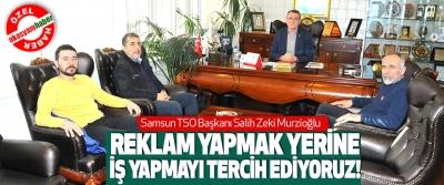 Samsun TSO Başkanı Salih Zeki Murzioğlu, Reklam yapmak yerine iş yapmayı tercih ediyoruz!