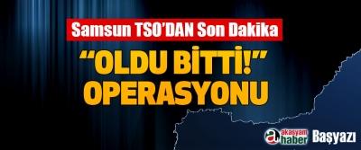 """Samsun TSO'DAN Son Dakika """"oldu bitti!"""" Operasyonu"""