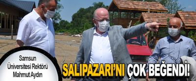 Samsun Üniversitesi Rektörü Mahmut Aydın Salıpazarı'nı Çok Beğendi!
