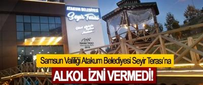 Samsun Valiliği Atakum Belediyesi Seyir Terası'na  Alkol izni vermedi!