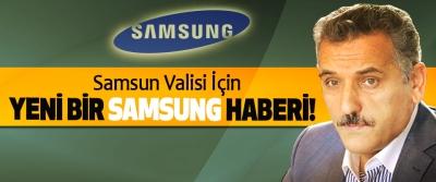 Samsun Valisi İçin Yeni Bir Samsung Haberi!