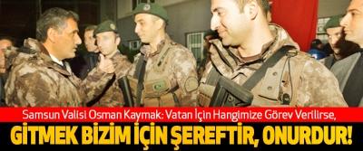 Samsun valisi Osman kaymak: vatan için hangimize görev verilirse, gitmek bizim için şereftir, onurdur!
