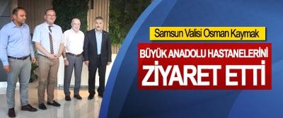 Samsun Valisi Osman Kaymak, Büyük Anadolu Hastanelerini Ziyaret Etti