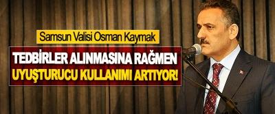 Samsun Valisi Osman Kaymak: Tedbirler alınmasına rağmen uyuşturucu kullanımı artıyor!