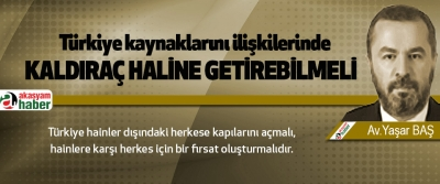 Türkiye kaynaklarını ilişkilerinde kaldıraç haline getirebilmeli