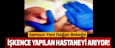 Samsun yeni doğan bebeğe işkence yapılan hastaneyi arıyor!