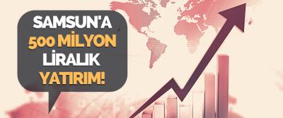 Samsun'a 500 Milyon Liralık Yatırım!