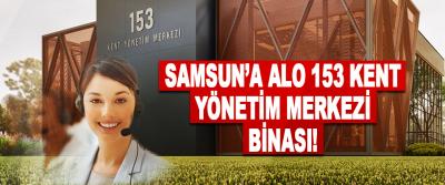 Samsun'a Alo 153 Kent Yönetim Merkezi Binası!
