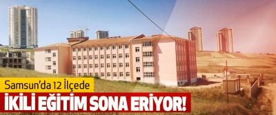Samsun'da 12 İlçede İkili Eğitim Sona Eriyor!
