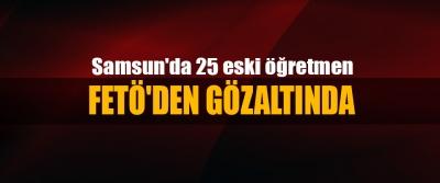 Samsun'da 25 eski öğretmen Fetö'den Gözaltında