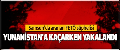 Samsun'da aranan FETÖ şüphelisi, Yunanistan'a Kaçarken Yakalandı