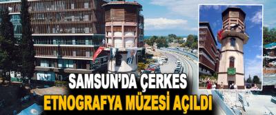 Samsun'da Çerkes Etnografya Müzesi Açıldı