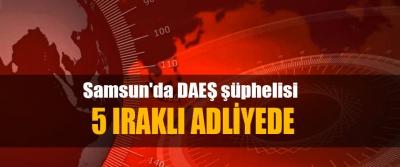 Samsun'da DAEŞ şüphelisi 5 Iraklı Adliyede