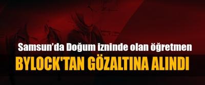 Samsun'da Doğum izninde olan öğretmen Bylock'tan Gözaltına Alındı
