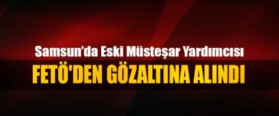 Samsun'da Eski Müsteşar yardımcısı FETÖ'den Gözaltına Alındı