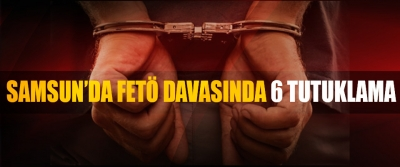 Samsun'da Fetö Davasında 6 Tutuklama