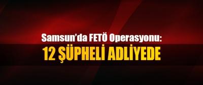 Samsun'da FETÖ Operasyonu: 12 Şüpheli Adliyede