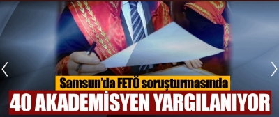 Samsun'da Fetö Soruşturmasında 40 Akademisyenin Yargılanmasına Başlandı