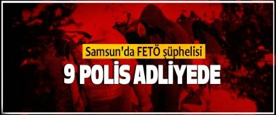 Samsun'da FETÖ şüphelisi 9 polis adliyede