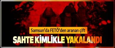 Samsun'da FETÖ'den aranan çift Sahte Kimlikle Yakalandı