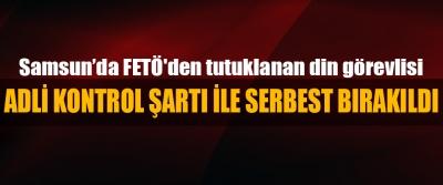 Samsun'da FETÖ'den tutuklanan din görevlisi Adli Kontrol Şartı İle Serbest Bırakıldı