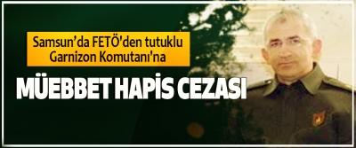 Samsun'da FETÖ'den tutuklu Garnizon Komutanı'na Müebbet Hapis Cezası