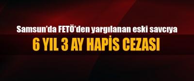 Samsun'da FETÖ'den yargılanan eski savcıya 6 Yıl 3 Ay Hapis Cezası