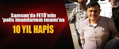 Samsun'da FETÖ'nün 'polis imamlarının imamı'na 10 yıl hapis