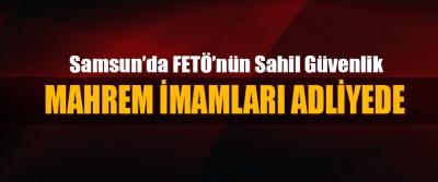 Samsun'da FETÖ'nün Sahil Güvenlik Mahrem İmamları Adliyede