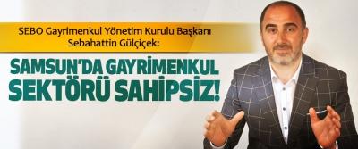Samsun'da gayrimenkul sektörü sahipsiz!