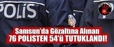 Samsun'da gözaltına alınan 76 polisten 54'ü tutuklandı!