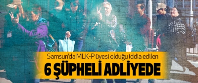 Samsun'da mlk-p üyesi olduğu iddia edilen 6 şüpheli adliyede