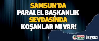 Samsun'da paralel başkanlık sevdasında koşanlar mı var!