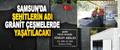 Samsun'da Şehitlerin Adı Granit Çeşmelerde Yaşatılacak!