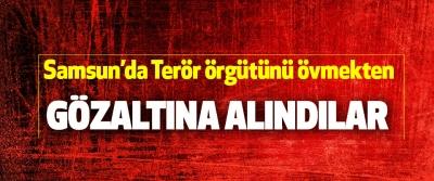 Samsun'da Terör örgütünü övmekten Gözaltına Alındılar