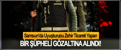 Samsun'da Uyuşturucu Zehir Ticareti Yapan Bir şüpheli gözaltına alındı!