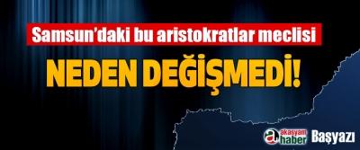 Samsun'daki bu aristokratlar meclisi Neden Değişmedi?