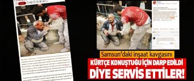 Samsun'daki inşaat kavgasını Kürtçe konuştuğu için darp edildi diye servis ettiler!