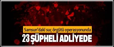 Samsun'daki suç örgütü operasyonunda 23 şüpheli adliyede